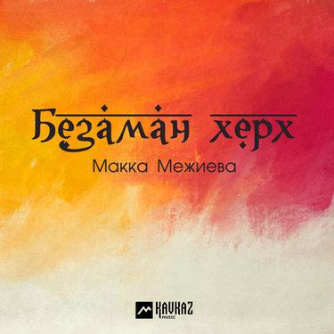 Макка Межиева. «Безаман херх»