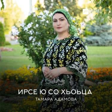 Тамара Адамова. «Ирсе ю со хьоьца»